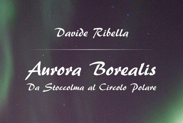 """Libri in viaggio: """"Aurora Borealis. Da Stoccolma al Circolo Polare"""" di Davide Ribella"""